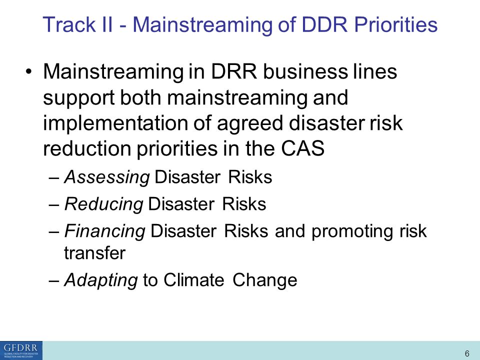 World Bank Role in Disaster Risk Management and Finance 6 Track II - Mainstreaming of DDR Priorities Mainstreaming in DRR business lines support both mainstreaming and implementation of agreed disaster risk reduction priorities in the CAS –Assessing Disaster Risks –Reducing Disaster Risks –Financing Disaster Risks and promoting risk transfer –Adapting to Climate Change