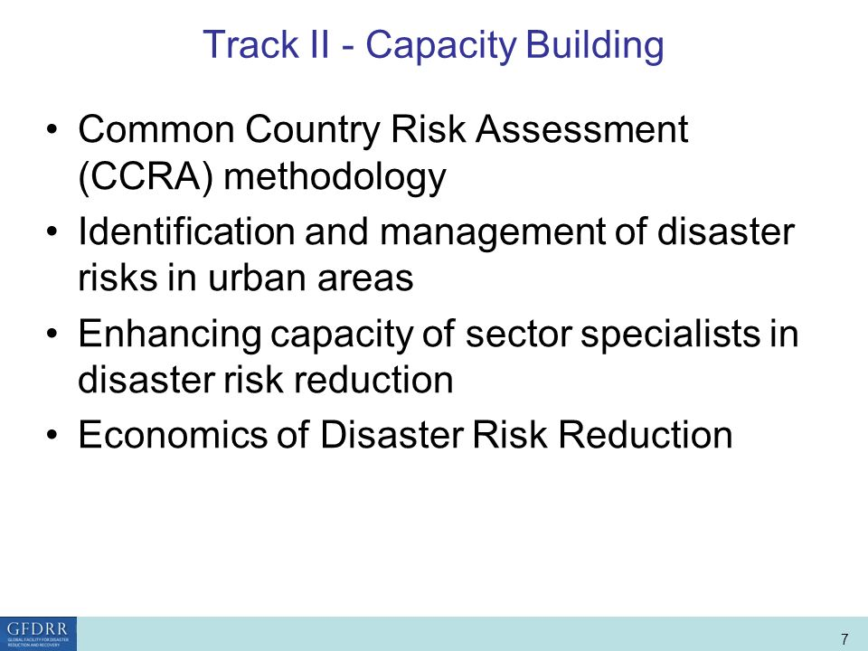 World Bank Role in Disaster Risk Management and Finance 7 Track II - Capacity Building Common Country Risk Assessment (CCRA) methodology Identification and management of disaster risks in urban areas Enhancing capacity of sector specialists in disaster risk reduction Economics of Disaster Risk Reduction