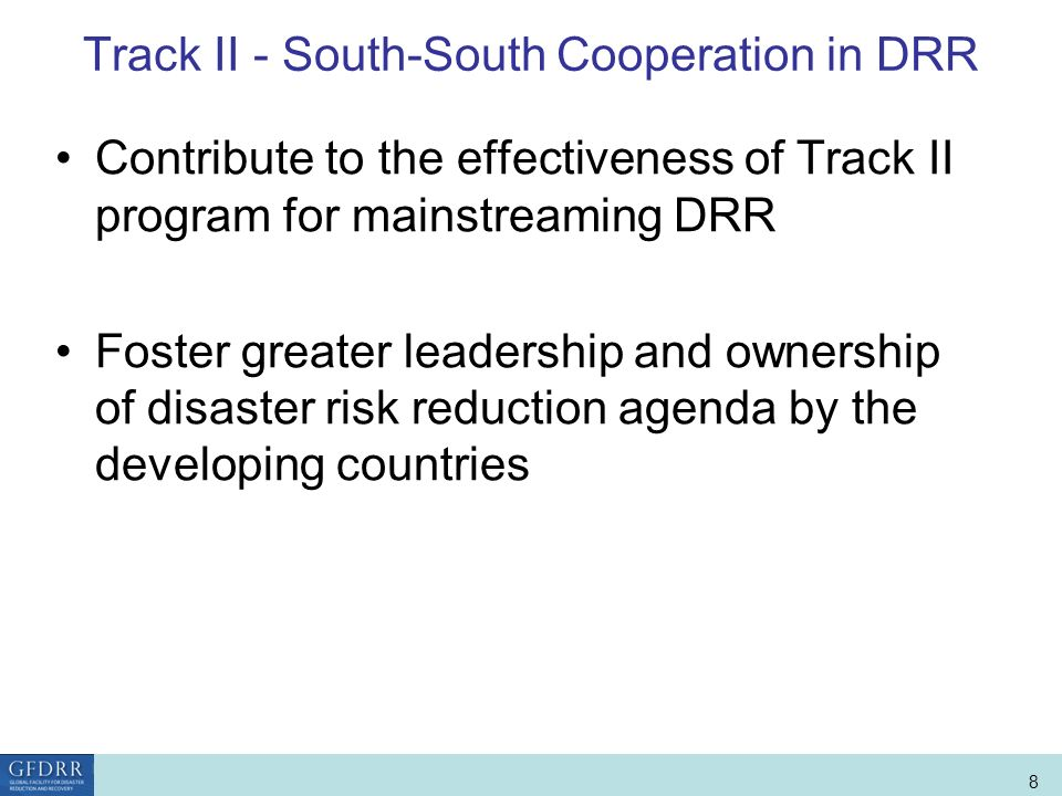 World Bank Role in Disaster Risk Management and Finance 8 Track II - South-South Cooperation in DRR Contribute to the effectiveness of Track II program for mainstreaming DRR Foster greater leadership and ownership of disaster risk reduction agenda by the developing countries