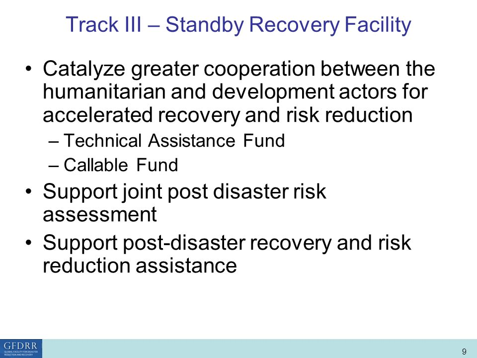 World Bank Role in Disaster Risk Management and Finance 9 Track III – Standby Recovery Facility Catalyze greater cooperation between the humanitarian and development actors for accelerated recovery and risk reduction –Technical Assistance Fund –Callable Fund Support joint post disaster risk assessment Support post-disaster recovery and risk reduction assistance