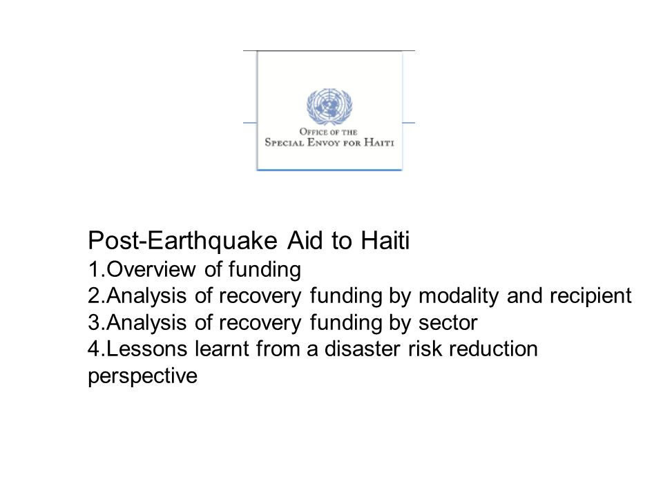 Post-Earthquake Aid to Haiti 1.Overview of funding 2.Analysis of recovery funding by modality and recipient 3.Analysis of recovery funding by sector 4.Lessons learnt from a disaster risk reduction perspective