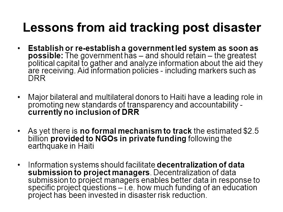 Lessons from aid tracking post disaster Establish or re-establish a government led system as soon as possible: The government has – and should retain – the greatest political capital to gather and analyze information about the aid they are receiving.