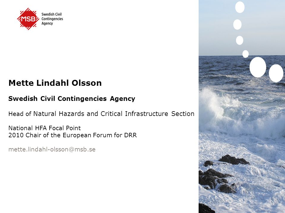 Mette Lindahl Olsson Swedish Civil Contingencies Agency Head of Natural Hazards and Critical Infrastructure Section National HFA Focal Point 2010 Chair of the European Forum for DRR