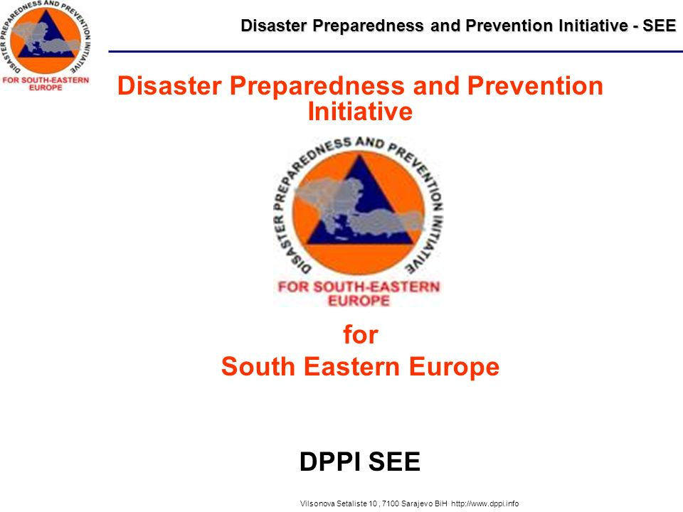 Disaster Preparedness and Prevention Initiative - SEE Vilsonova Setaliste 10, 7100 Sarajevo BiH http://www.dppi.info Disaster Preparedness and Prevention Initiative for South Eastern Europe DPPI SEE