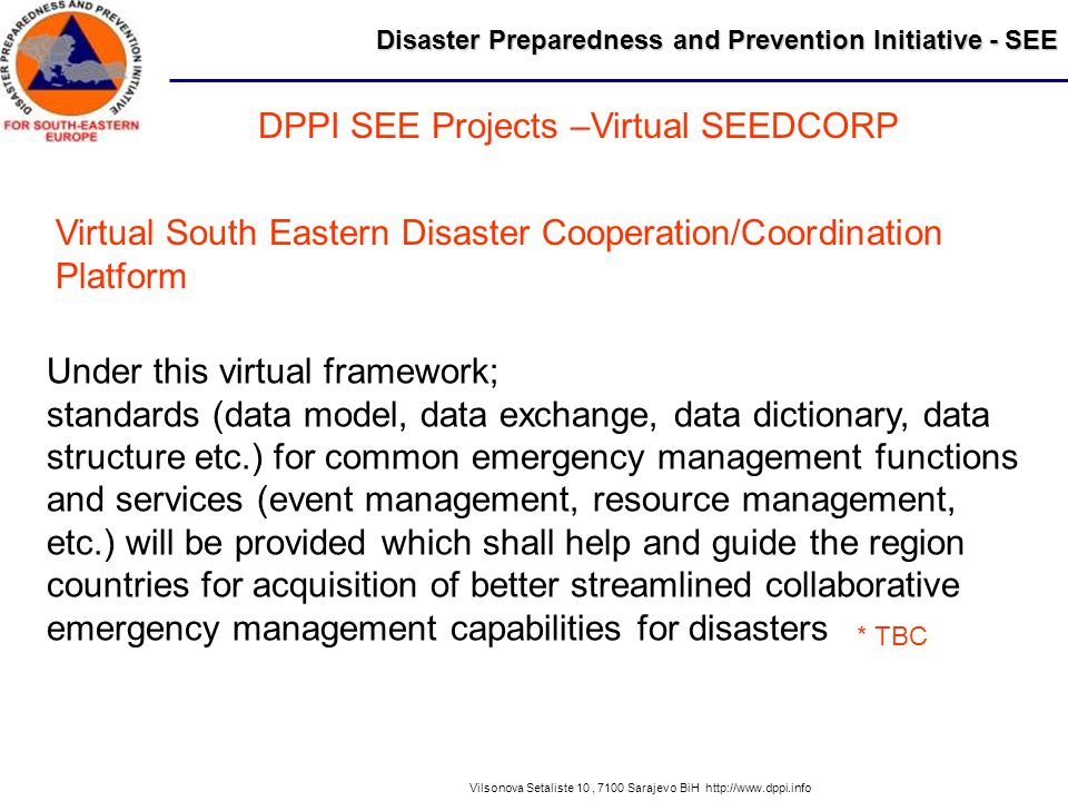 Disaster Preparedness and Prevention Initiative - SEE Vilsonova Setaliste 10, 7100 Sarajevo BiH http://www.dppi.info DPPI SEE Projects –Virtual SEEDCORP Virtual South Eastern Disaster Cooperation/Coordination Platform Under this virtual framework; standards (data model, data exchange, data dictionary, data structure etc.) for common emergency management functions and services (event management, resource management, etc.) will be provided which shall help and guide the region countries for acquisition of better streamlined collaborative emergency management capabilities for disasters * TBC