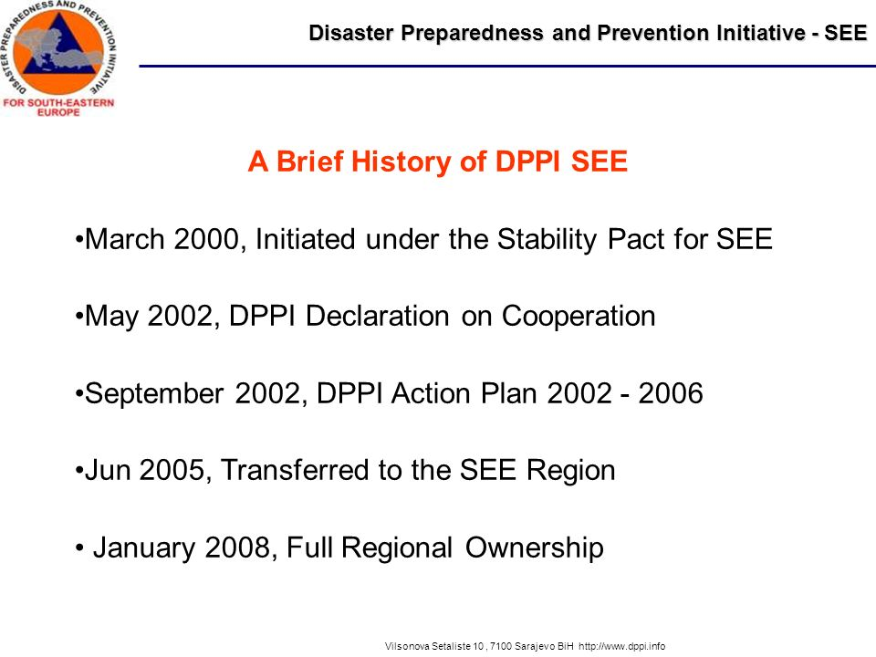 Disaster Preparedness and Prevention Initiative - SEE Vilsonova Setaliste 10, 7100 Sarajevo BiH http://www.dppi.info A Brief History of DPPI SEE March 2000, Initiated under the Stability Pact for SEE May 2002, DPPI Declaration on Cooperation September 2002, DPPI Action Plan 2002 - 2006 Jun 2005, Transferred to the SEE Region January 2008, Full Regional Ownership