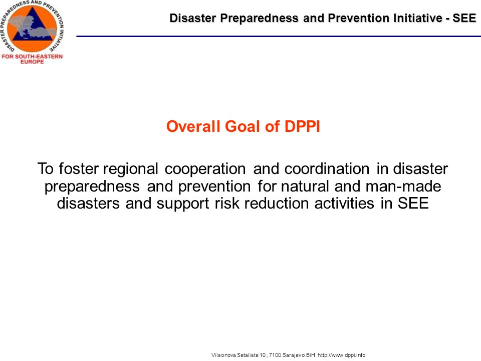 Disaster Preparedness and Prevention Initiative - SEE Vilsonova Setaliste 10, 7100 Sarajevo BiH http://www.dppi.info Overall Goal of DPPI To foster regional cooperation and coordination in disaster preparedness and prevention for natural and man-made disasters and support risk reduction activities in SEE