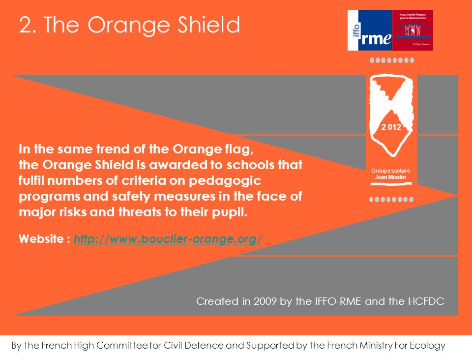 In the same trend of the Orange flag, the Orange Shield is awarded to schools that fulfil numbers of criteria on pedagogic programs and safety measures in the face of major risks and threats to their pupil.