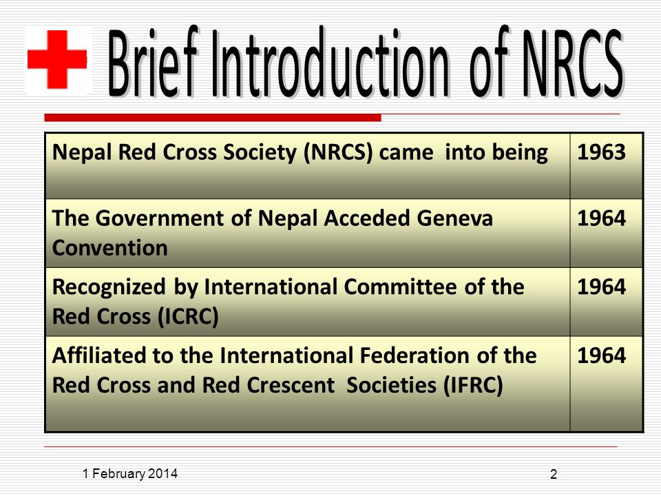 1 February 2014 2 Nepal Red Cross Society (NRCS) came into being1963 The Government of Nepal Acceded Geneva Convention 1964 Recognized by International Committee of the Red Cross (ICRC) 1964 Affiliated to the International Federation of the Red Cross and Red Crescent Societies (IFRC) 1964