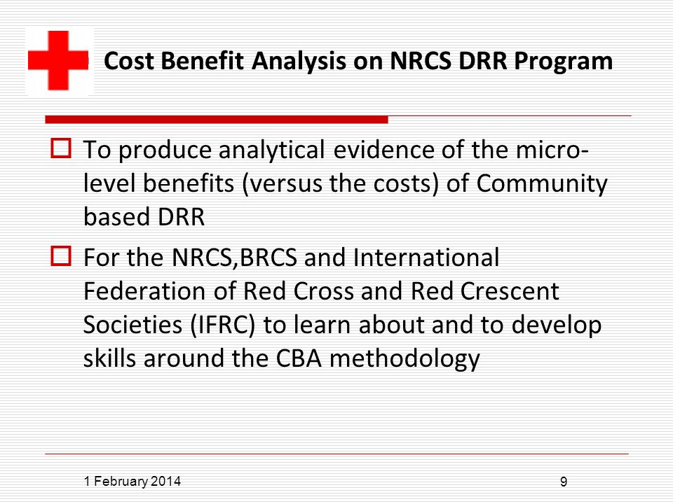 1 February 2014 9 To produce analytical evidence of the micro- level benefits (versus the costs) of Community based DRR For the NRCS,BRCS and International Federation of Red Cross and Red Crescent Societies (IFRC) to learn about and to develop skills around the CBA methodology Cost Benefit Analysis on NRCS DRR Program
