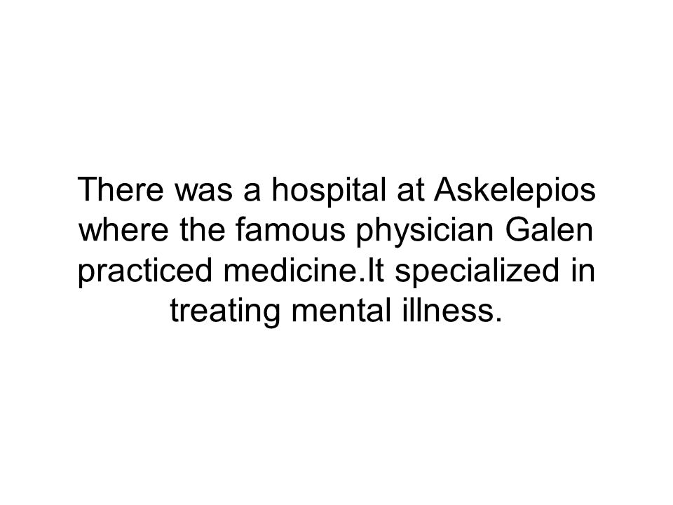 There was a hospital at Askelepios where the famous physician Galen practiced medicine.It specialized in treating mental illness.