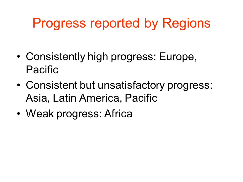 Progress reported by Regions Consistently high progress: Europe, Pacific Consistent but unsatisfactory progress: Asia, Latin America, Pacific Weak progress: Africa