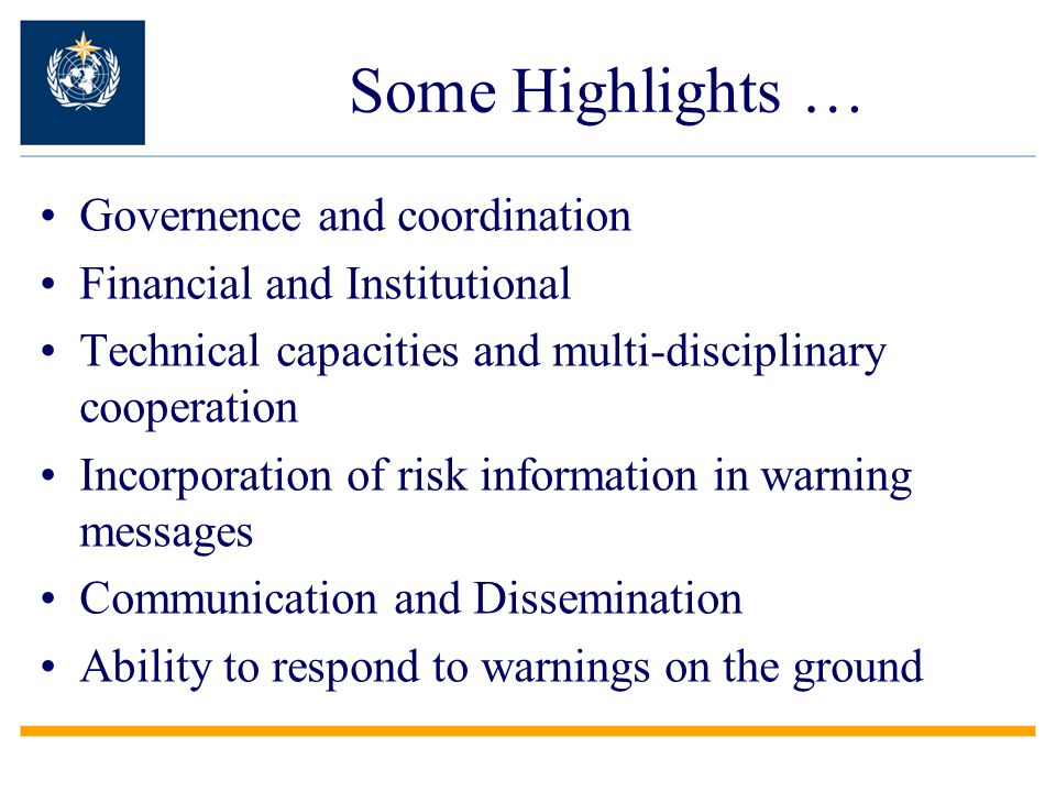 Some Highlights … Governence and coordination Financial and Institutional Technical capacities and multi-disciplinary cooperation Incorporation of risk information in warning messages Communication and Dissemination Ability to respond to warnings on the ground