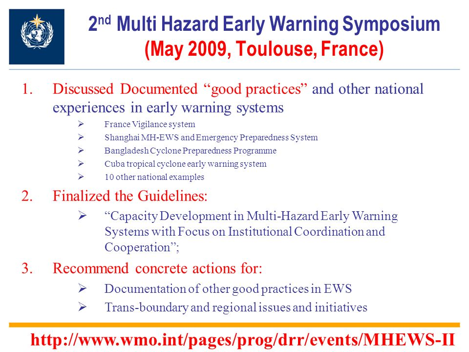 2 nd Multi Hazard Early Warning Symposium (May 2009, Toulouse, France) 1.Discussed Documented good practices and other national experiences in early warning systems France Vigilance system Shanghai MH-EWS and Emergency Preparedness System Bangladesh Cyclone Preparedness Programme Cuba tropical cyclone early warning system 10 other national examples 2.Finalized the Guidelines: Capacity Development in Multi-Hazard Early Warning Systems with Focus on Institutional Coordination and Cooperation; 3.Recommend concrete actions for: Documentation of other good practices in EWS Trans-boundary and regional issues and initiatives http://www.wmo.int/pages/prog/drr/events/MHEWS-II