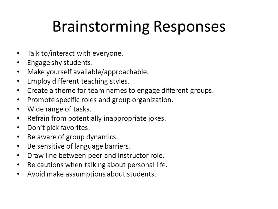 Brainstorming Responses Talk to/interact with everyone.