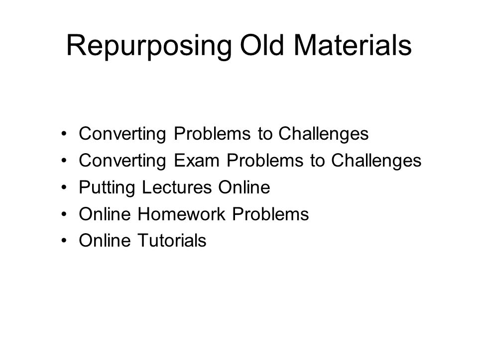 Repurposing Old Materials Converting Problems to Challenges Converting Exam Problems to Challenges Putting Lectures Online Online Homework Problems Online Tutorials