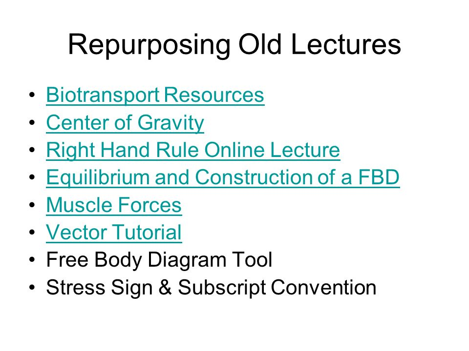 Repurposing Old Lectures Biotransport Resources Center of Gravity Right Hand Rule Online Lecture Equilibrium and Construction of a FBD Muscle Forces Vector Tutorial Free Body Diagram Tool Stress Sign & Subscript Convention