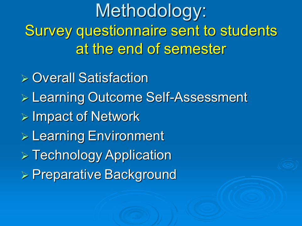 Methodology: Survey questionnaire sent to students at the end of semester Overall Satisfaction Overall Satisfaction Learning Outcome Self-Assessment Learning Outcome Self-Assessment Impact of Network Impact of Network Learning Environment Learning Environment Technology Application Technology Application Preparative Background Preparative Background