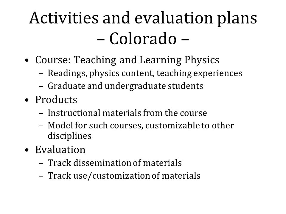 Activities and evaluation plans – Colorado – Course: Teaching and Learning Physics –Readings, physics content, teaching experiences –Graduate and undergraduate students Products –Instructional materials from the course –Model for such courses, customizable to other disciplines Evaluation –Track dissemination of materials –Track use/customization of materials