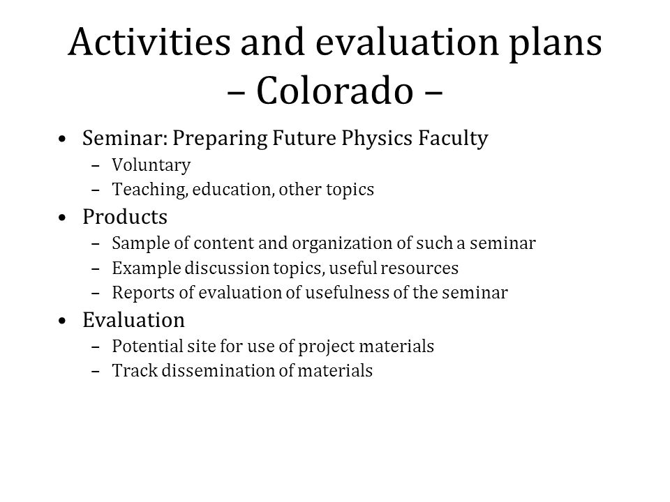 Activities and evaluation plans – Colorado – Seminar: Preparing Future Physics Faculty –Voluntary –Teaching, education, other topics Products –Sample of content and organization of such a seminar –Example discussion topics, useful resources –Reports of evaluation of usefulness of the seminar Evaluation –Potential site for use of project materials –Track dissemination of materials