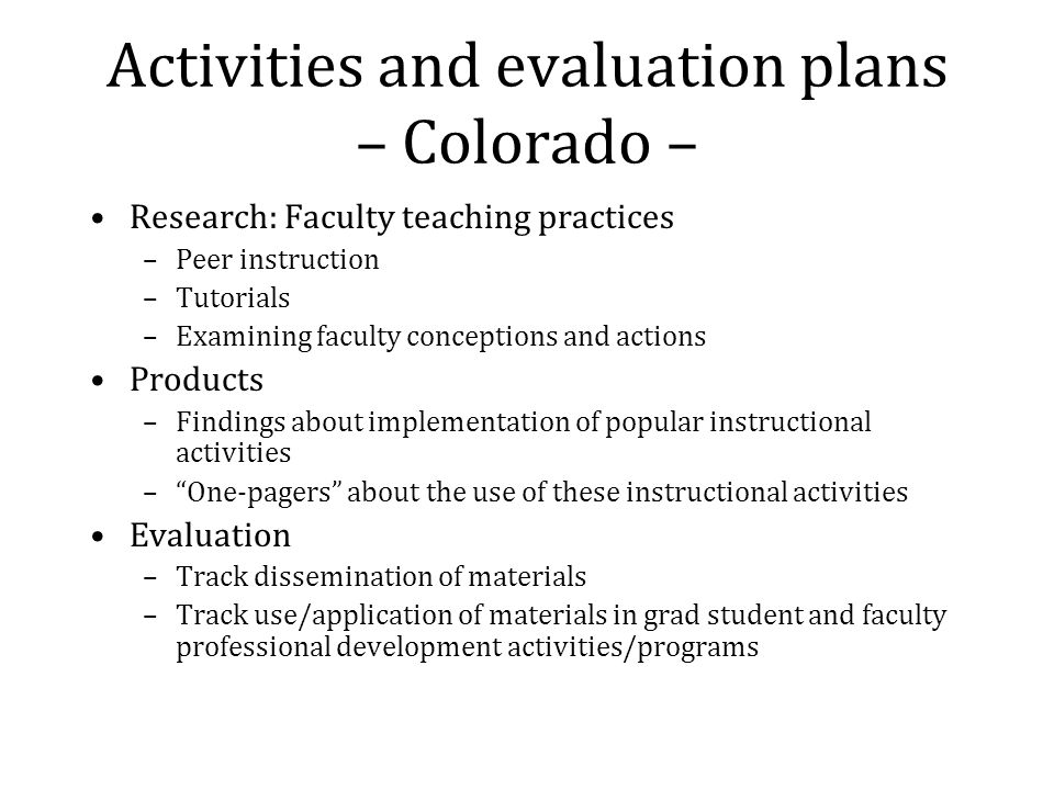 Activities and evaluation plans – Colorado – Research: Faculty teaching practices –Peer instruction –Tutorials –Examining faculty conceptions and actions Products –Findings about implementation of popular instructional activities –One-pagers about the use of these instructional activities Evaluation –Track dissemination of materials –Track use/application of materials in grad student and faculty professional development activities/programs