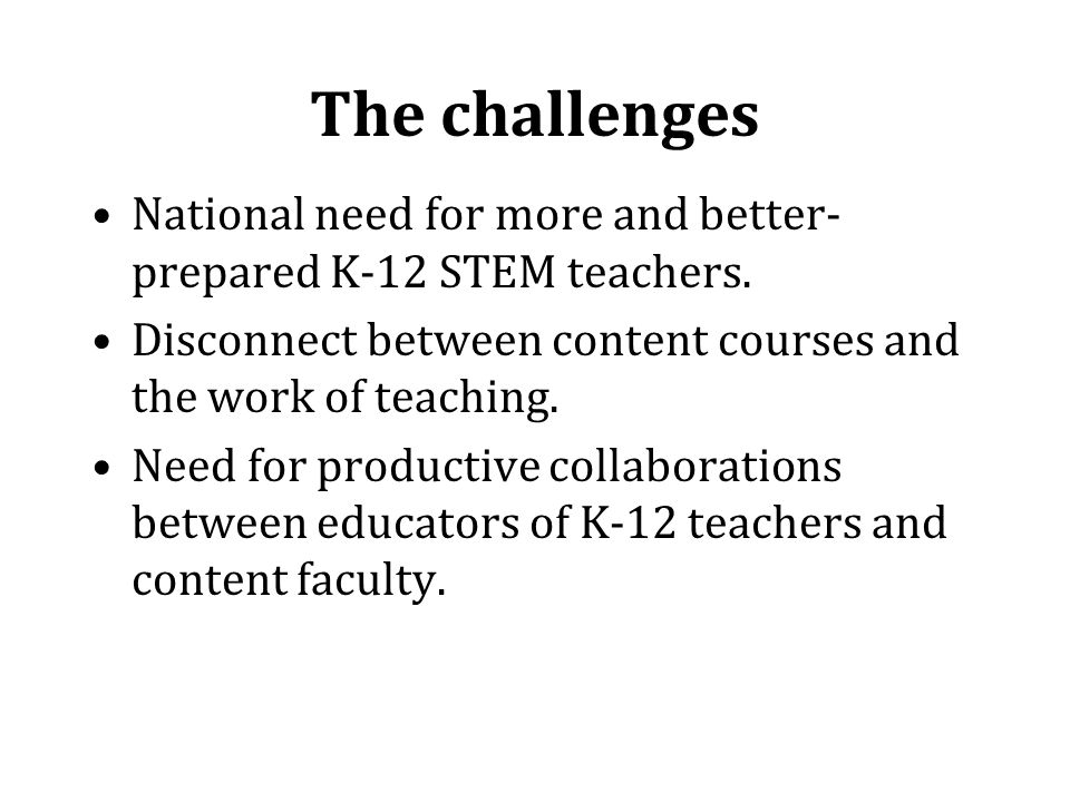 The challenges National need for more and better- prepared K-12 STEM teachers.