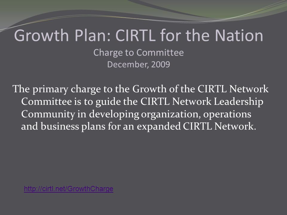 The primary charge to the Growth of the CIRTL Network Committee is to guide the CIRTL Network Leadership Community in developing organization, operations and business plans for an expanded CIRTL Network.