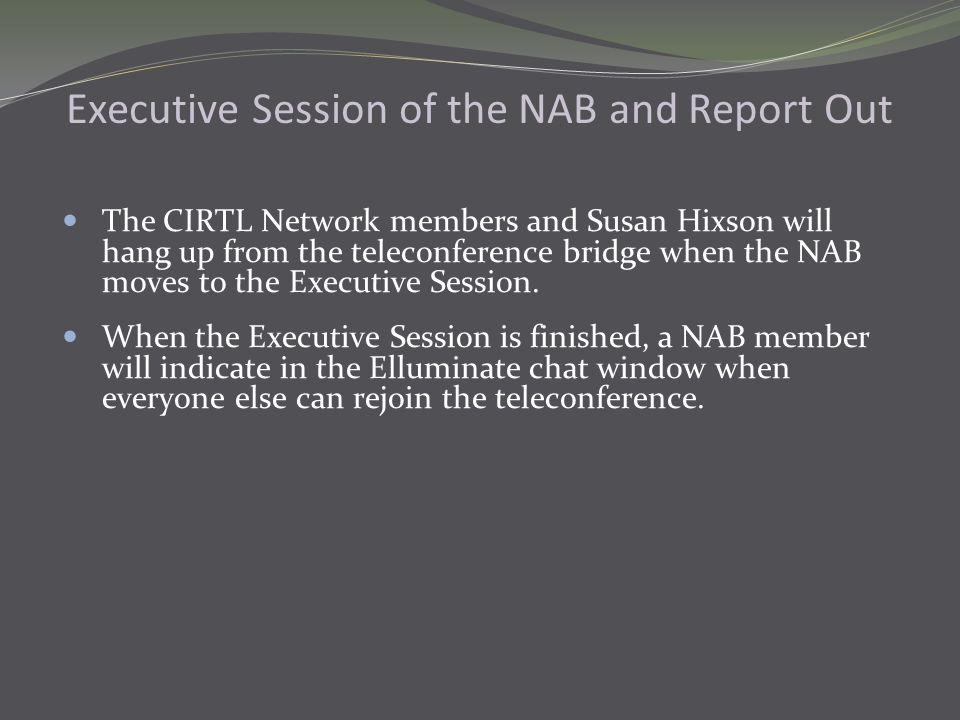 Executive Session of the NAB and Report Out The CIRTL Network members and Susan Hixson will hang up from the teleconference bridge when the NAB moves to the Executive Session.