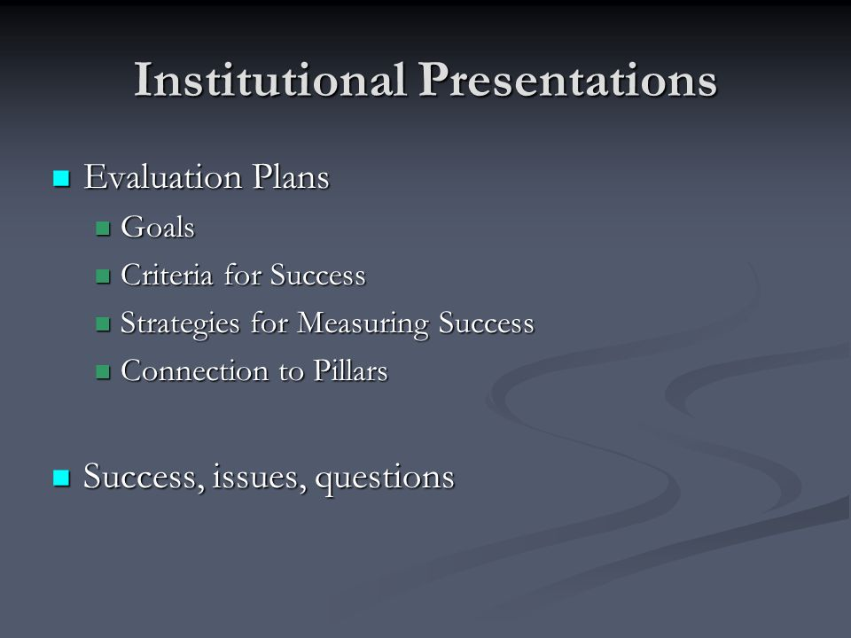 Institutional Presentations Evaluation Plans Evaluation Plans Goals Goals Criteria for Success Criteria for Success Strategies for Measuring Success Strategies for Measuring Success Connection to Pillars Connection to Pillars Success, issues, questions Success, issues, questions