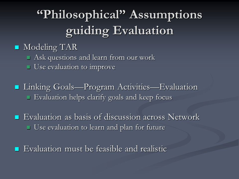 Philosophical Assumptions guiding Evaluation Modeling TAR Modeling TAR Ask questions and learn from our work Ask questions and learn from our work Use evaluation to improve Use evaluation to improve Linking GoalsProgram ActivitiesEvaluation Linking GoalsProgram ActivitiesEvaluation Evaluation helps clarify goals and keep focus Evaluation helps clarify goals and keep focus Evaluation as basis of discussion across Network Evaluation as basis of discussion across Network Use evaluation to learn and plan for future Use evaluation to learn and plan for future Evaluation must be feasible and realistic Evaluation must be feasible and realistic