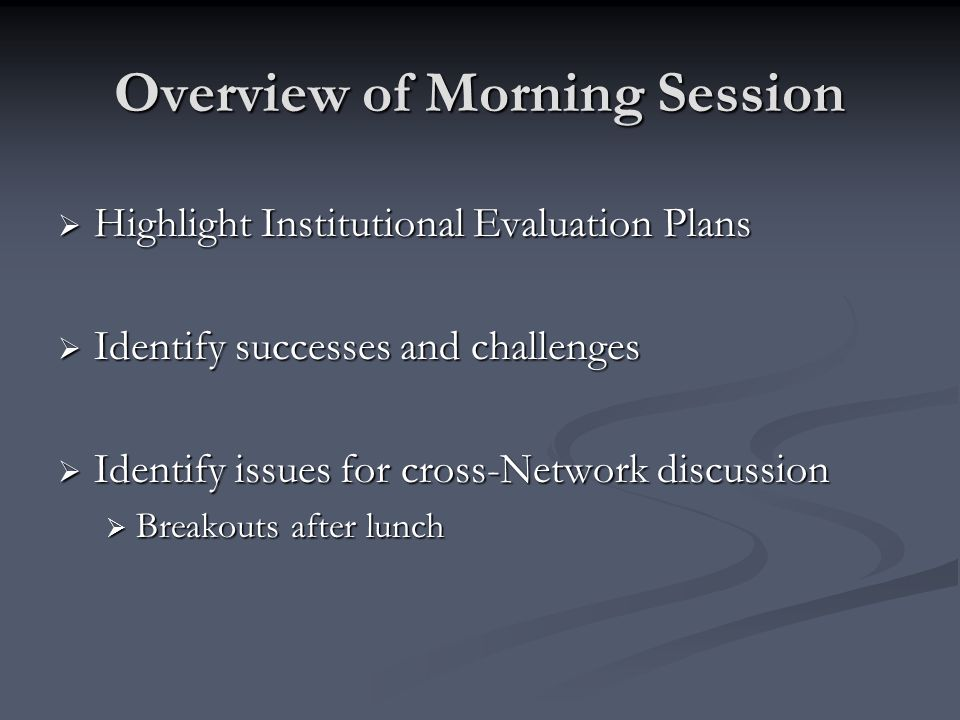 Overview of Morning Session Highlight Institutional Evaluation Plans Highlight Institutional Evaluation Plans Identify successes and challenges Identify successes and challenges Identify issues for cross-Network discussion Identify issues for cross-Network discussion Breakouts after lunch Breakouts after lunch