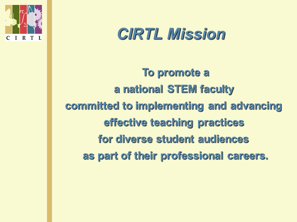 CIRTL Mission To promote a a national STEM faculty committed to implementing and advancing effective teaching practices for diverse student audiences as part of their professional careers.