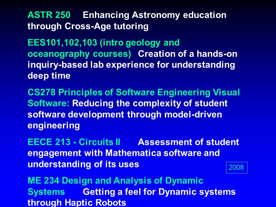 ASTR 250Enhancing Astronomy education through Cross-Age tutoring EES101,102,103 (intro geology and oceanography courses)Creation of a hands-on inquiry-based lab experience for understanding deep time CS278 Principles of Software Engineering Visual Software: Reducing the complexity of student software development through model-driven engineering EECE 213 - Circuits IIAssessment of student engagement with Mathematica software and understanding of its uses ME 234 Design and Analysis of Dynamic SystemsGetting a feel for Dynamic systems through Haptic Robots MATH 150APassive versus Active Approaches to Mathematics Learning 2008