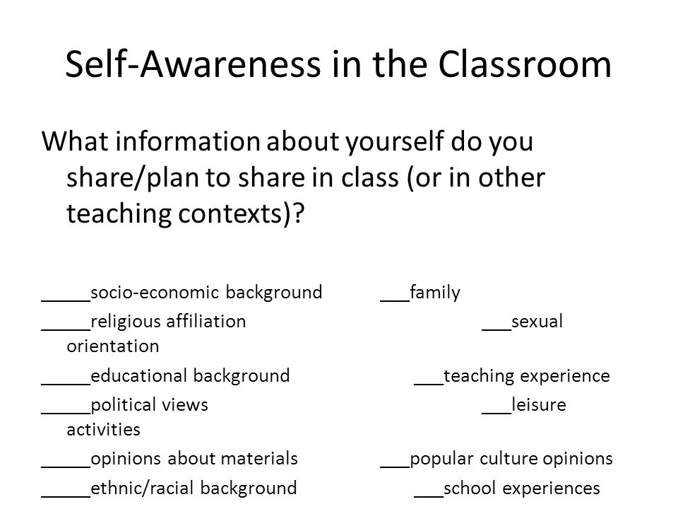Self-Awareness in the Classroom What information about yourself do you share/plan to share in class (or in other teaching contexts).