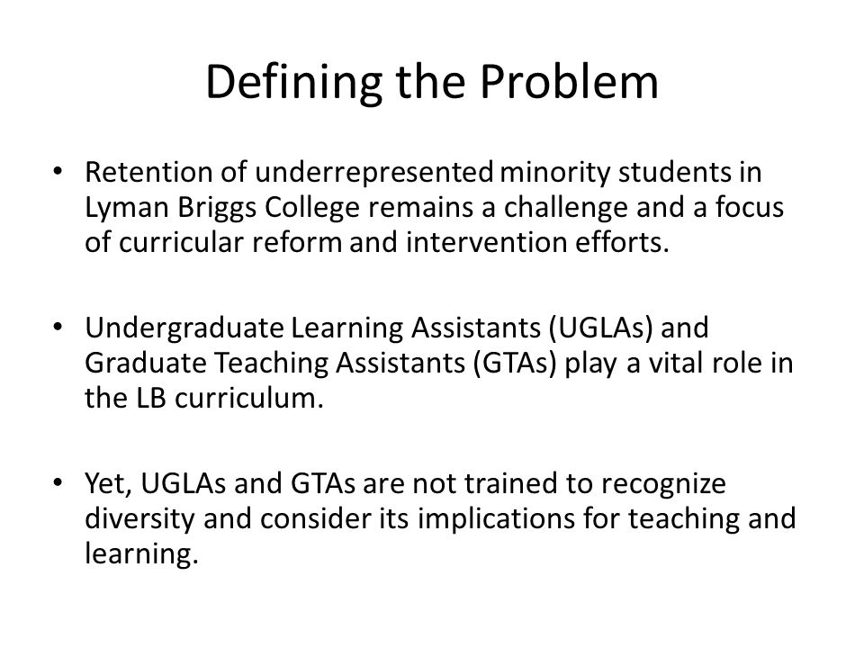 Defining the Problem Retention of underrepresented minority students in Lyman Briggs College remains a challenge and a focus of curricular reform and intervention efforts.