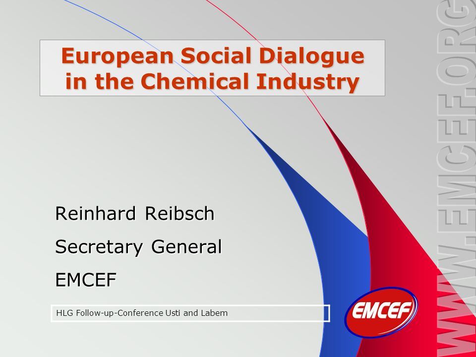European Social Dialogue in the Chemical Industry Reinhard Reibsch Secretary General EMCEF HLG Follow-up-Conference Usti and Labem