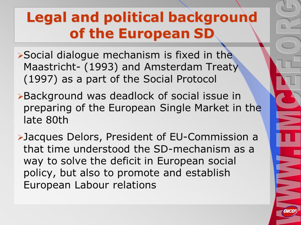 Legal and political background of the European SD Social dialogue mechanism is fixed in the Maastricht- (1993) and Amsterdam Treaty (1997) as a part of the Social Protocol Background was deadlock of social issue in preparing of the European Single Market in the late 80th Jacques Delors, President of EU-Commission a that time understood the SD-mechanism as a way to solve the deficit in European social policy, but also to promote and establish European Labour relations