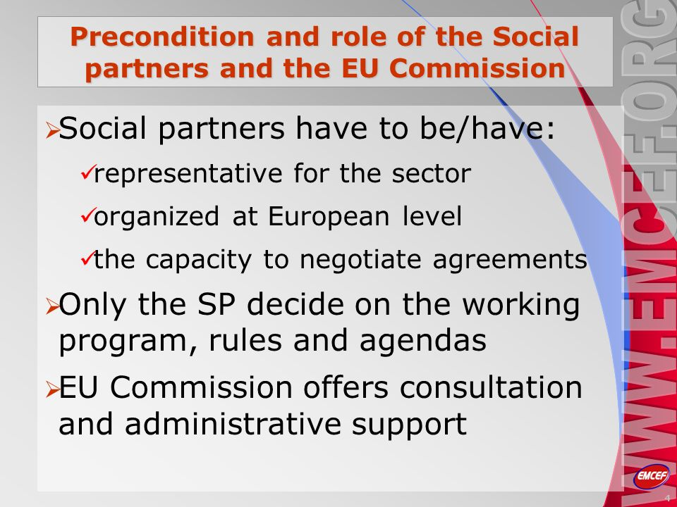 Precondition and role of the Social partners and the EU Commission Social partners have to be/have: representative for the sector organized at European level the capacity to negotiate agreements Only the SP decide on the working program, rules and agendas EU Commission offers consultation and administrative support 4