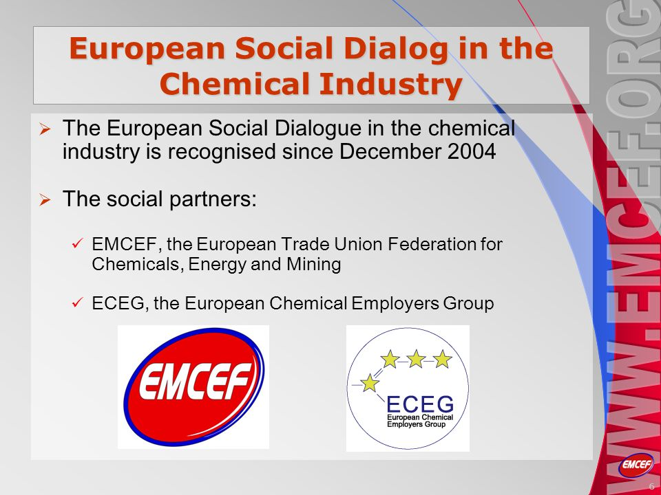 6 European Social Dialog in the Chemical Industry The European Social Dialogue in the chemical industry is recognised since December 2004 The social partners: EMCEF, the European Trade Union Federation for Chemicals, Energy and Mining ECEG, the European Chemical Employers Group