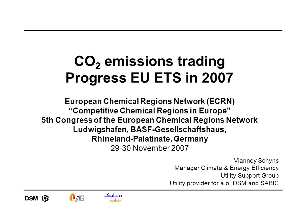 CO 2 emissions trading Progress EU ETS in 2007 European Chemical Regions Network (ECRN) Competitive Chemical Regions in Europe 5th Congress of the European Chemical Regions Network Ludwigshafen, BASF-Gesellschaftshaus, Rhineland-Palatinate, Germany 29-30 November 2007 Vianney Schyns Manager Climate & Energy Efficiency Utility Support Group Utility provider for a.o.