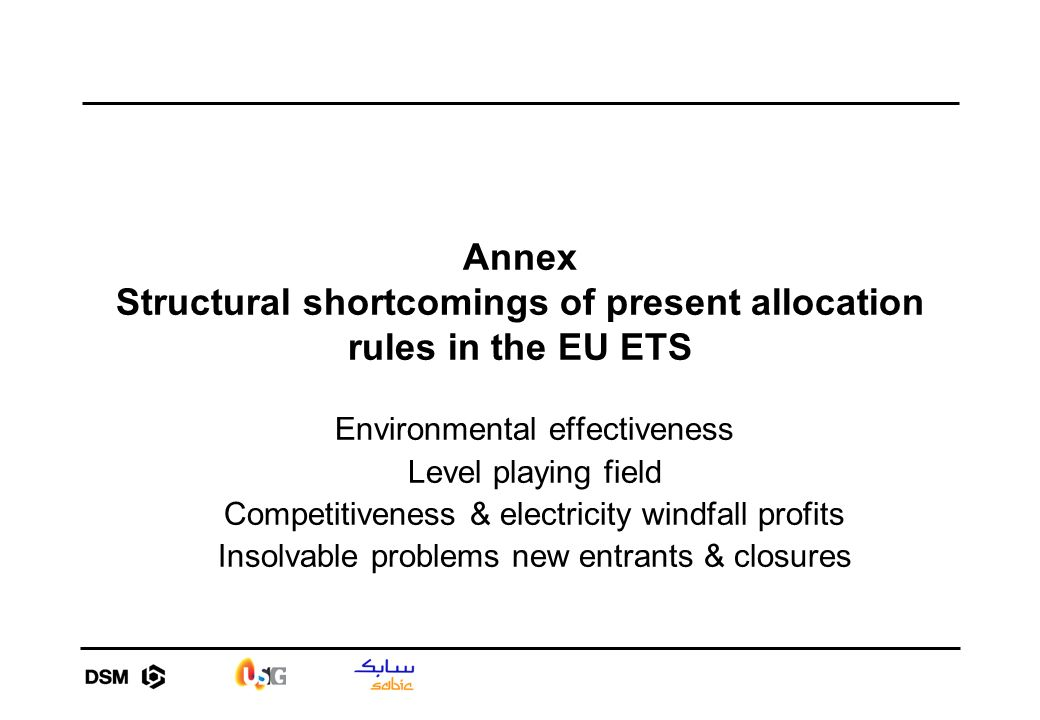 Annex Structural shortcomings of present allocation rules in the EU ETS Environmental effectiveness Level playing field Competitiveness & electricity windfall profits Insolvable problems new entrants & closures