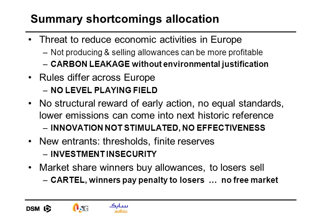 Summary shortcomings allocation Threat to reduce economic activities in Europe –Not producing & selling allowances can be more profitable –CARBON LEAKAGE without environmental justification Rules differ across Europe –NO LEVEL PLAYING FIELD No structural reward of early action, no equal standards, lower emissions can come into next historic reference –INNOVATION NOT STIMULATED, NO EFFECTIVENESS New entrants: thresholds, finite reserves –INVESTMENT INSECURITY Market share winners buy allowances, to losers sell –CARTEL, winners pay penalty to losers … no free market