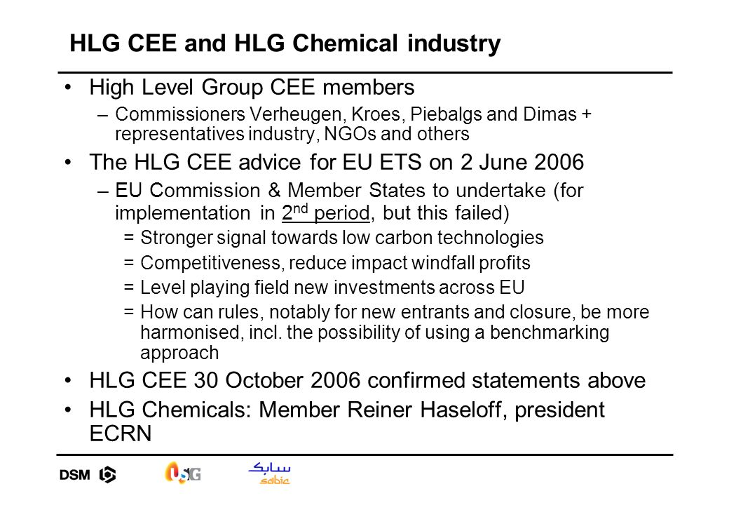 HLG CEE and HLG Chemical industry High Level Group CEE members –Commissioners Verheugen, Kroes, Piebalgs and Dimas + representatives industry, NGOs and others The HLG CEE advice for EU ETS on 2 June 2006 –EU Commission & Member States to undertake (for implementation in 2 nd period, but this failed) =Stronger signal towards low carbon technologies =Competitiveness, reduce impact windfall profits =Level playing field new investments across EU =How can rules, notably for new entrants and closure, be more harmonised, incl.