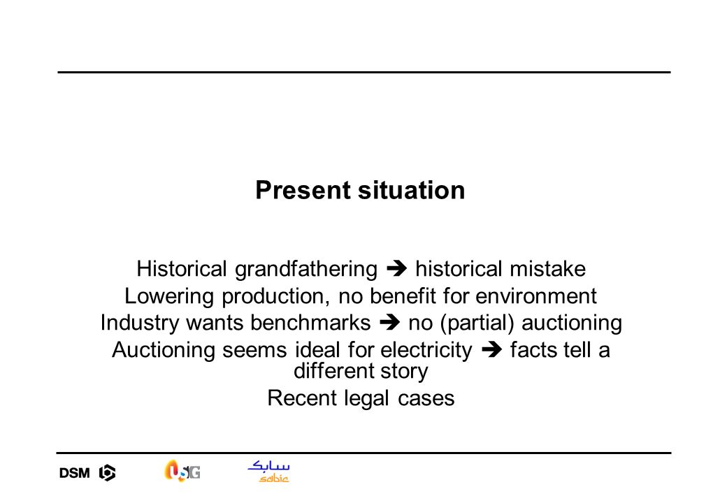 Present situation Historical grandfathering historical mistake Lowering production, no benefit for environment Industry wants benchmarks no (partial) auctioning Auctioning seems ideal for electricity facts tell a different story Recent legal cases