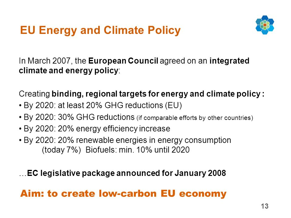 13 EU Energy and Climate Policy In March 2007, the European Council agreed on an integrated climate and energy policy: Creating binding, regional targets for energy and climate policy : By 2020: at least 20% GHG reductions (EU) By 2020: 30% GHG reductions (if comparable efforts by other countries) By 2020: 20% energy efficiency increase By 2020: 20% renewable energies in energy consumption (today 7%) Biofuels: min.