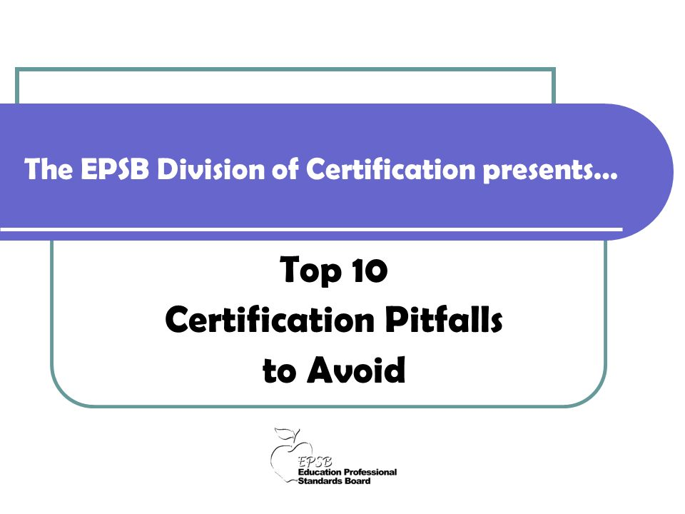 The EPSB Division of Certification presents… Top 10 Certification Pitfalls to Avoid