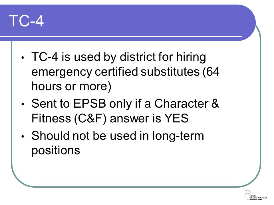 TC-4 TC-4 is used by district for hiring emergency certified substitutes (64 hours or more) Sent to EPSB only if a Character & Fitness (C&F) answer is YES Should not be used in long-term positions