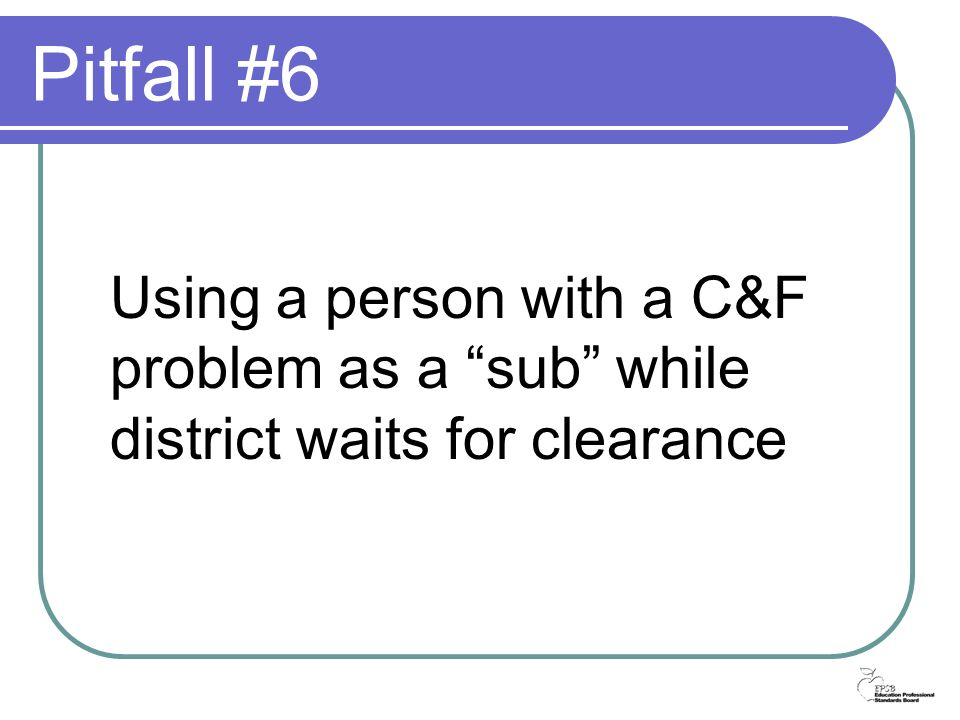 Pitfall #6 Using a person with a C&F problem as a sub while district waits for clearance