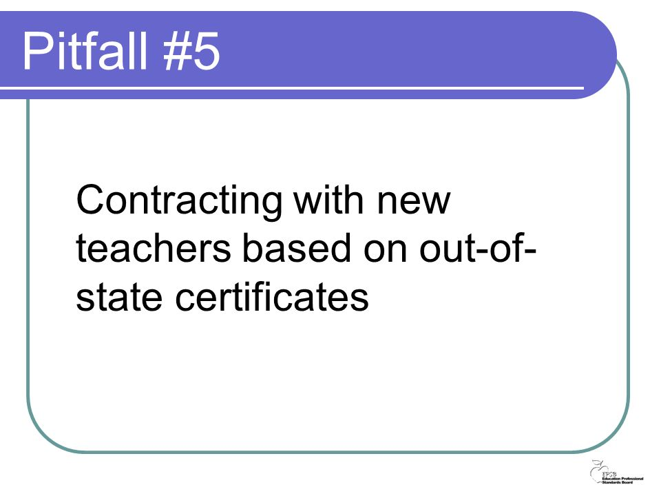 Pitfall #5 Contracting with new teachers based on out-of- state certificates