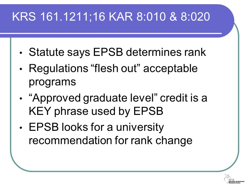 KRS 161.1211;16 KAR 8:010 & 8:020 Statute says EPSB determines rank Regulations flesh out acceptable programs Approved graduate level credit is a KEY phrase used by EPSB EPSB looks for a university recommendation for rank change